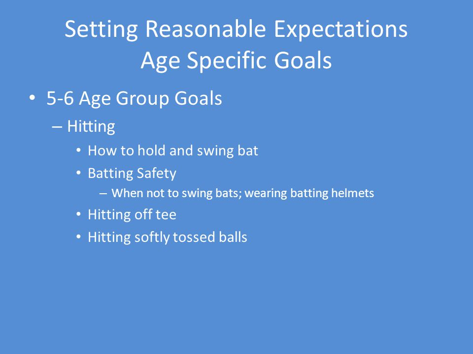 Setting Reasonable Expectations Age Specific Goals 5-6 Age Group Goals – Hitting How to hold and swing bat Batting Safety – When not to swing bats; wearing batting helmets Hitting off tee Hitting softly tossed balls