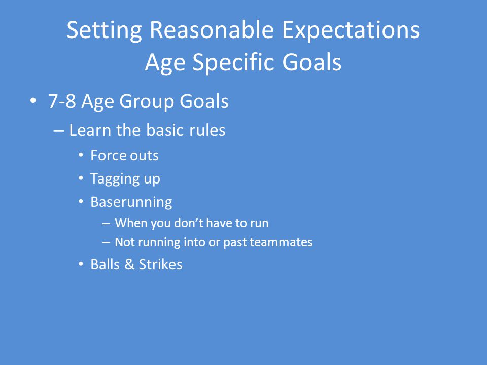 Setting Reasonable Expectations Age Specific Goals 7-8 Age Group Goals – Learn the basic rules Force outs Tagging up Baserunning – When you dont have to run – Not running into or past teammates Balls & Strikes