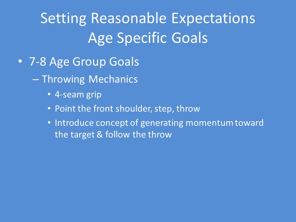 Setting Reasonable Expectations Age Specific Goals 7-8 Age Group Goals – Throwing Mechanics 4-seam grip Point the front shoulder, step, throw Introduce concept of generating momentum toward the target & follow the throw