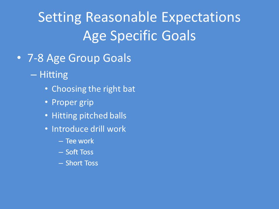 Setting Reasonable Expectations Age Specific Goals 7-8 Age Group Goals – Hitting Choosing the right bat Proper grip Hitting pitched balls Introduce drill work – Tee work – Soft Toss – Short Toss