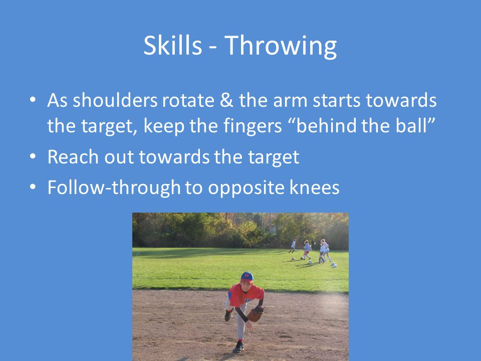 Skills - Throwing As shoulders rotate & the arm starts towards the target, keep the fingers behind the ball Reach out towards the target Follow-through to opposite knees
