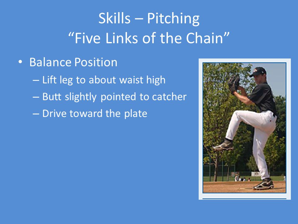 Skills – Pitching Five Links of the Chain Balance Position – Lift leg to about waist high – Butt slightly pointed to catcher – Drive toward the plate