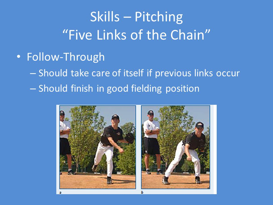 Skills – Pitching Five Links of the Chain Follow-Through – Should take care of itself if previous links occur – Should finish in good fielding position