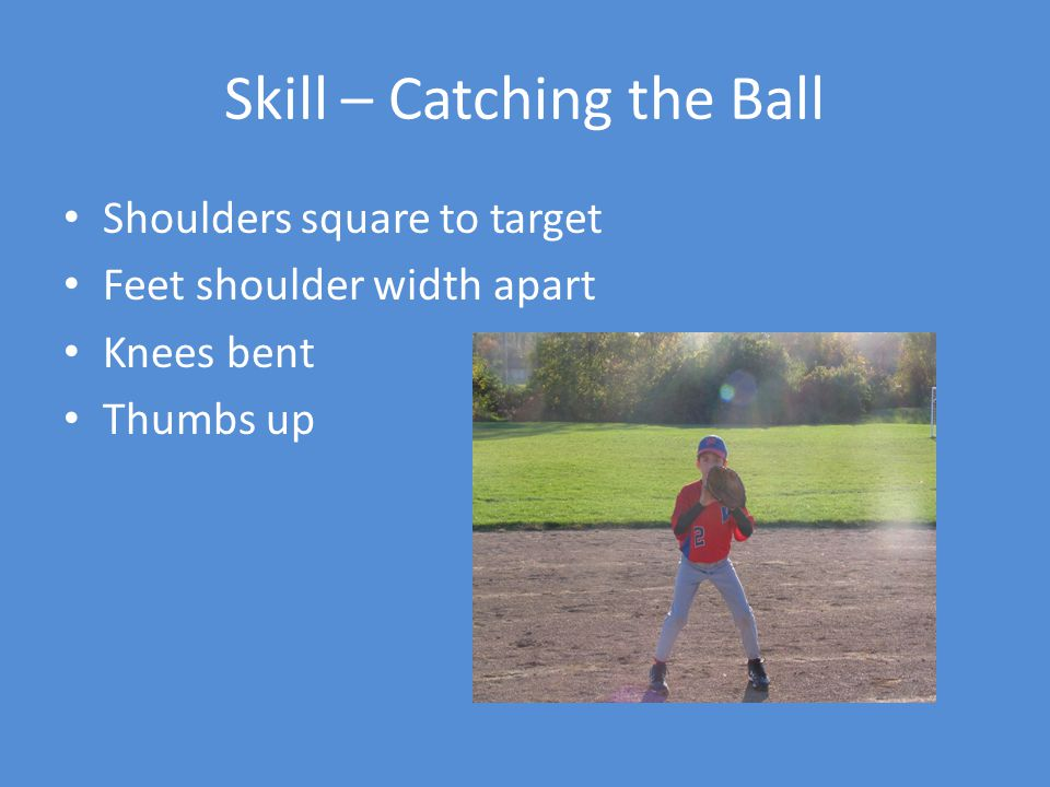 Skill – Catching the Ball Shoulders square to target Feet shoulder width apart Knees bent Thumbs up