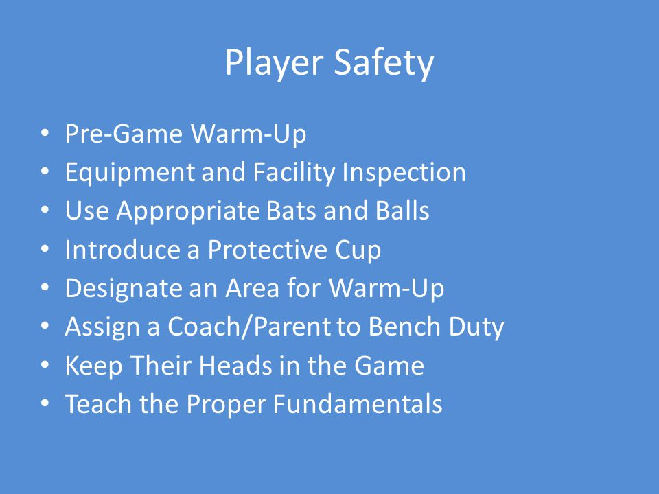 Player Safety Pre-Game Warm-Up Equipment and Facility Inspection Use Appropriate Bats and Balls Introduce a Protective Cup Designate an Area for Warm-Up Assign a Coach/Parent to Bench Duty Keep Their Heads in the Game Teach the Proper Fundamentals