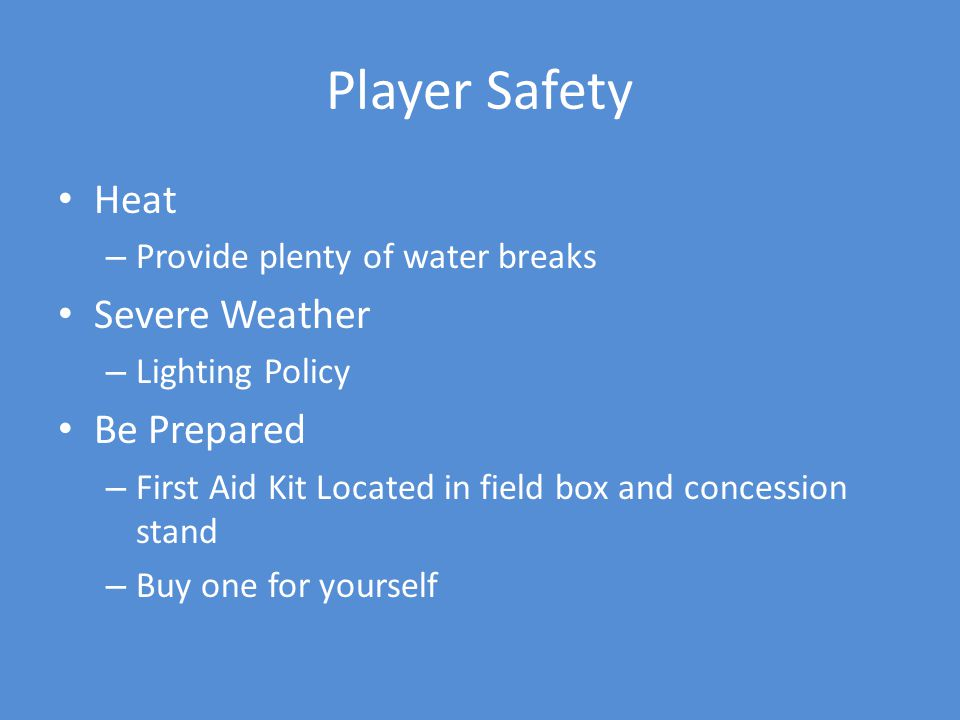 Player Safety Heat – Provide plenty of water breaks Severe Weather – Lighting Policy Be Prepared – First Aid Kit Located in field box and concession stand – Buy one for yourself