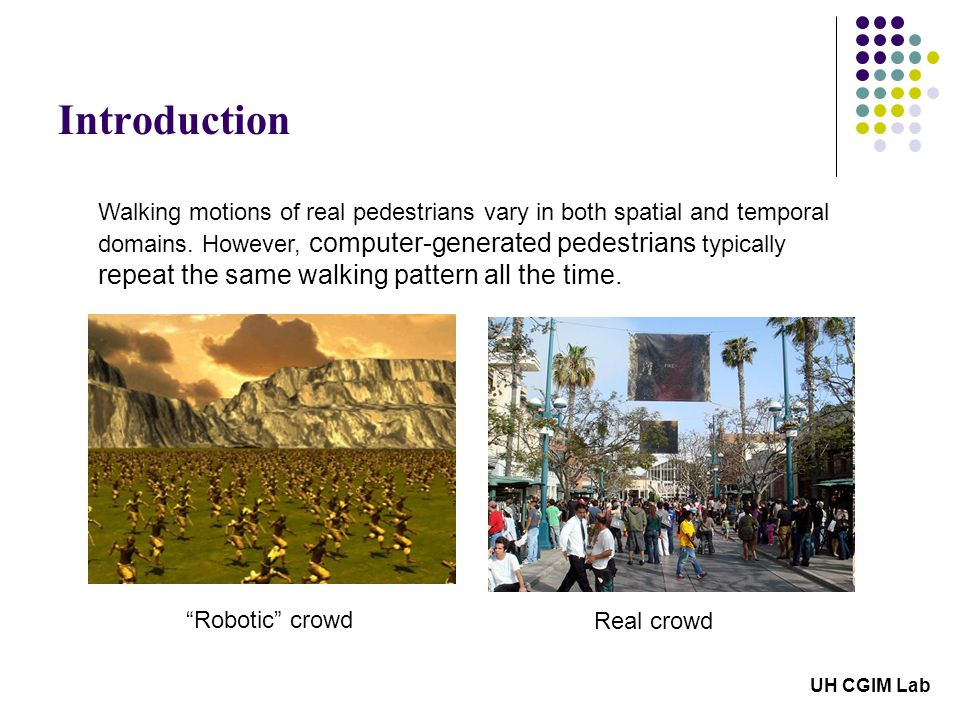 Introduction UH CGIM Lab Walking motions of real pedestrians vary in both spatial and temporal domains.