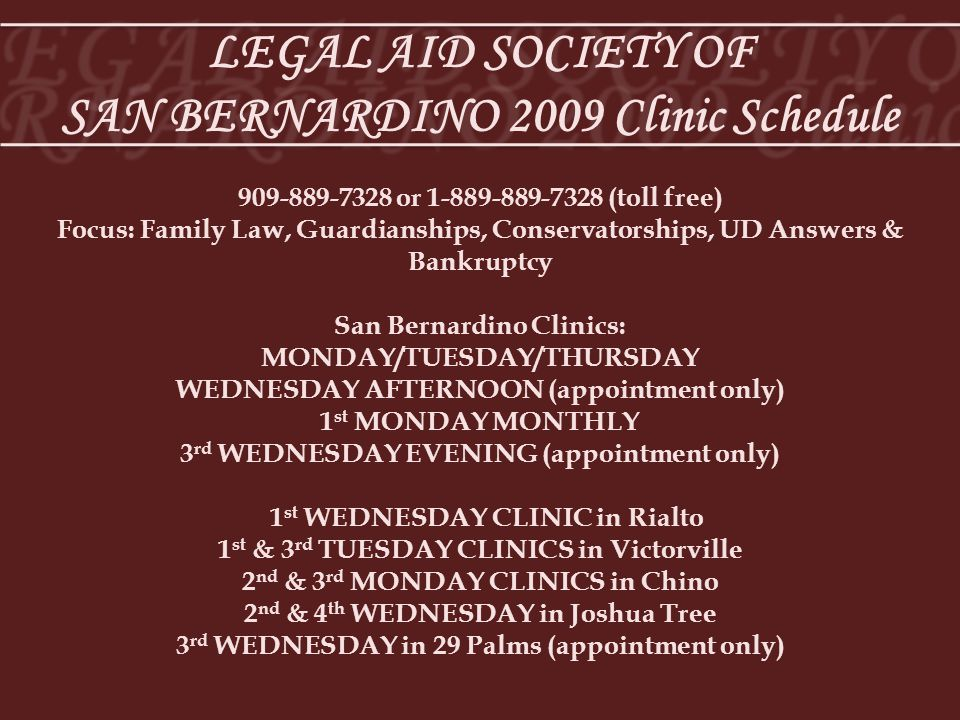 LEGAL AID SOCIETY OF SAN BERNARDINO 2009 Clinic Schedule 909-889-7328 or 1-889-889-7328 (toll free) Focus: Family Law, Guardianships, Conservatorships