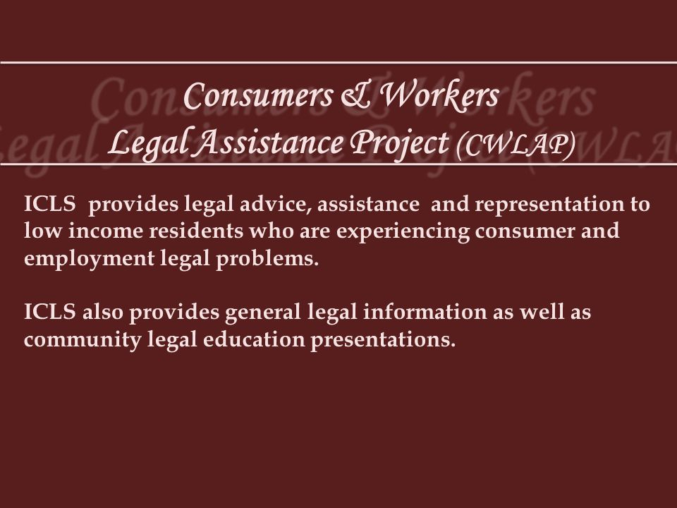 Consumers & Workers Legal Assistance Project (CWLAP) ICLS provides legal advice, assistance and representation to low income residents who are experie