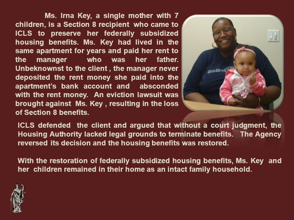 Ms. Irna Key, a single mother with 7 children, is a Section 8 recipient who came to ICLS to preserve her federally subsidized housing benefits. Ms. Ke