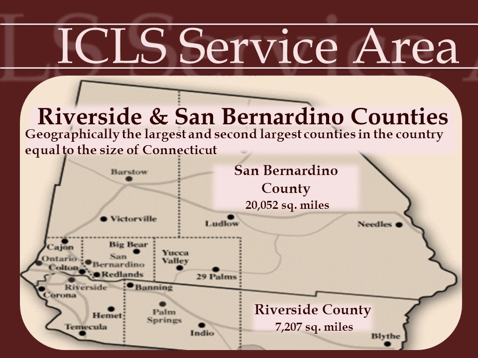 ICLS Service Area Geographically the largest and second largest counties in the country equal to the size of Connecticut Riverside & San Bernardino Co