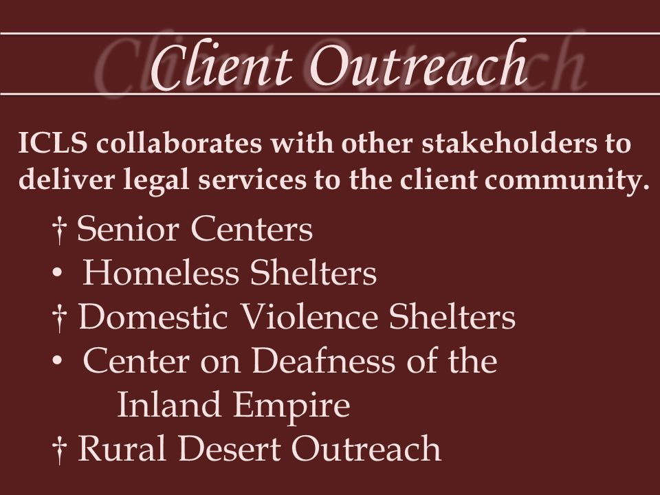 Helping Victims of Domestic Violence ICLS DOMESTIC VIOLENCE ADVOCACY PROJECT OF THE INLAND EMPIRE Attorneys interview clients at ICLS branch offices, shelters and at one-stop Family Justice Centers and provide comprehensive legal assistance, which can include attorney representation in contested matters.