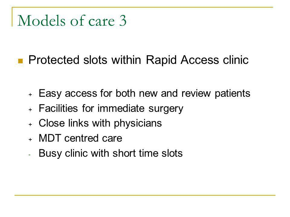 Models of care 3 Protected slots within Rapid Access clinic + Easy access for both new and review patients + Facilities for immediate surgery + Close links with physicians + MDT centred care - Busy clinic with short time slots