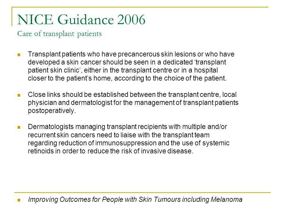 NICE Guidance 2006 Care of transplant patients Transplant patients who have precancerous skin lesions or who have developed a skin cancer should be seen in a dedicated transplant patient skin clinic, either in the transplant centre or in a hospital closer to the patients home, according to the choice of the patient.