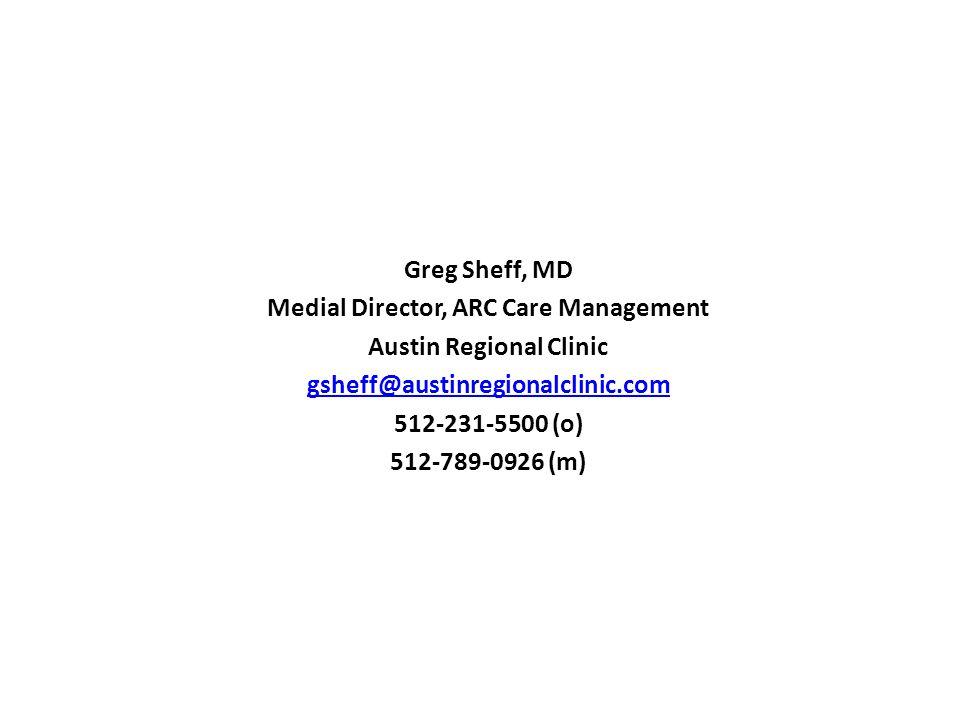 Contacts Greg Sheff, MD Medial Director, ARC Care Management Austin Regional Clinic (o) (m)