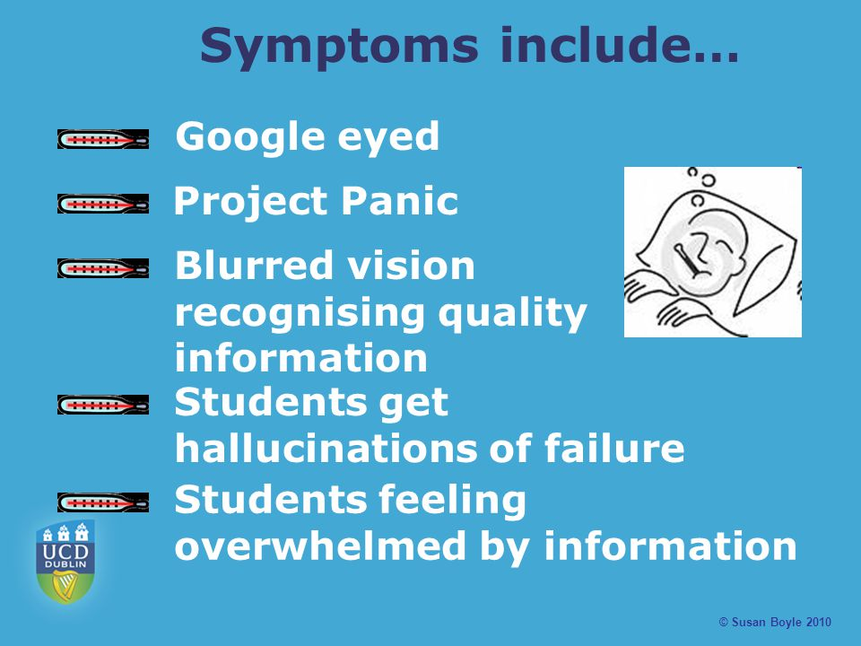 Symptoms include… © Susan Boyle 2010 Google eyed Project Panic Blurred vision recognising quality information Students feeling overwhelmed by information Students get hallucinations of failure