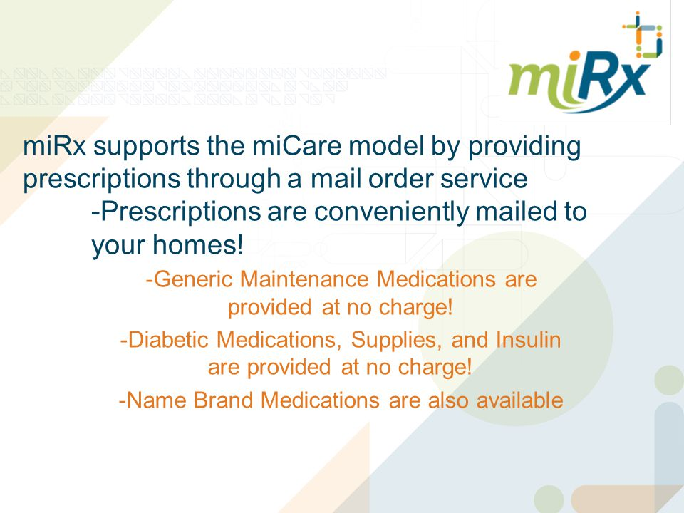 miRx supports the miCare model by providing prescriptions through a mail order service -Prescriptions are conveniently mailed to your homes.