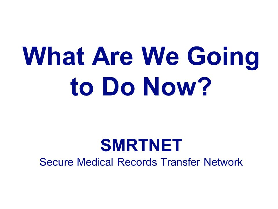 What Are We Going to Do Now SMRTNET Secure Medical Records Transfer Network