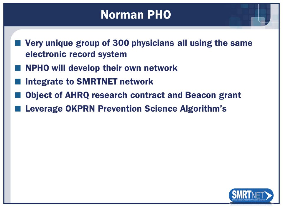 Norman PHO Very unique group of 300 physicians all using the same electronic record system NPHO will develop their own network Integrate to SMRTNET network Object of AHRQ research contract and Beacon grant Leverage OKPRN Prevention Science Algorithms