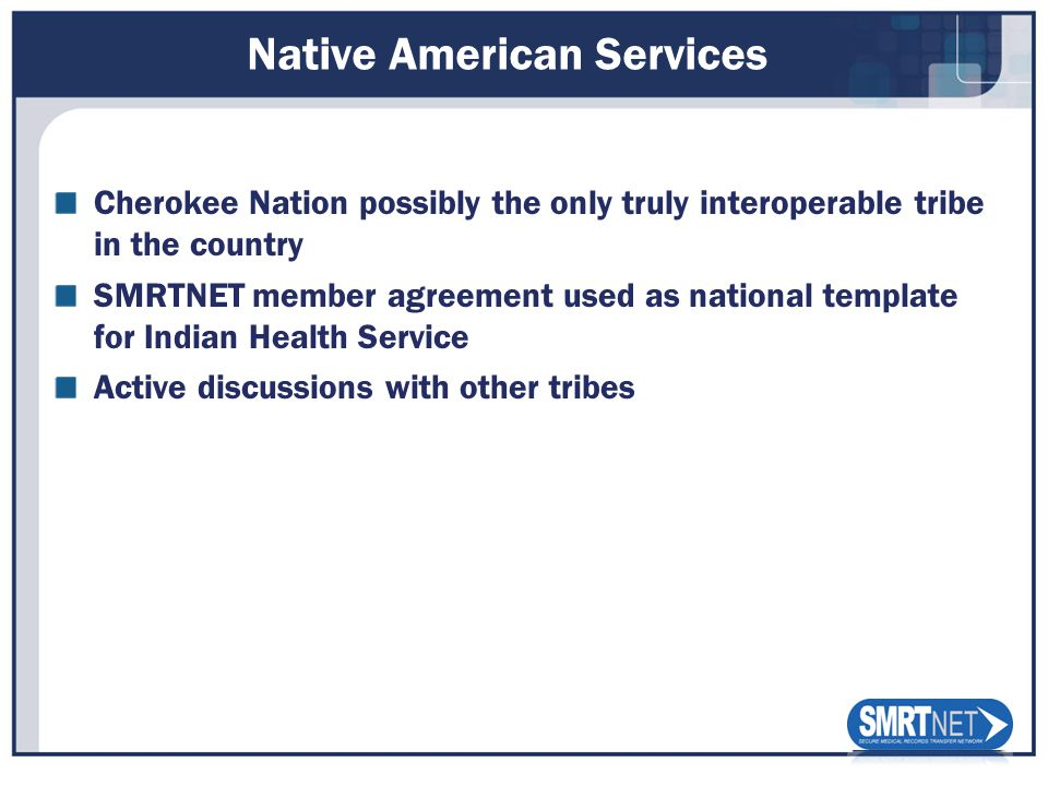 Native American Services Cherokee Nation possibly the only truly interoperable tribe in the country SMRTNET member agreement used as national template for Indian Health Service Active discussions with other tribes