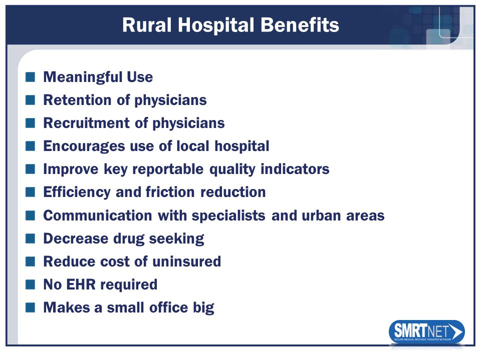 Rural Hospital Benefits Meaningful Use Retention of physicians Recruitment of physicians Encourages use of local hospital Improve key reportable quality indicators Efficiency and friction reduction Communication with specialists and urban areas Decrease drug seeking Reduce cost of uninsured No EHR required Makes a small office big