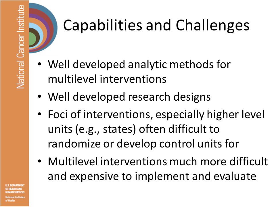 Capabilities and Challenges Well developed analytic methods for multilevel interventions Well developed research designs Foci of interventions, especially higher level units (e.g., states) often difficult to randomize or develop control units for Multilevel interventions much more difficult and expensive to implement and evaluate