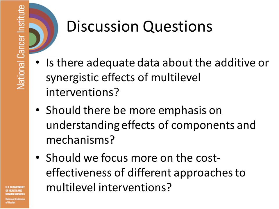 Discussion Questions Is there adequate data about the additive or synergistic effects of multilevel interventions.