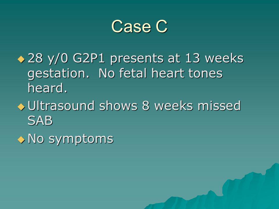 Case C 28 y/0 G2P1 presents at 13 weeks gestation. No fetal heart tones heard. 28 y/0 G2P1 presents at 13 weeks gestation. No fetal heart tones heard.