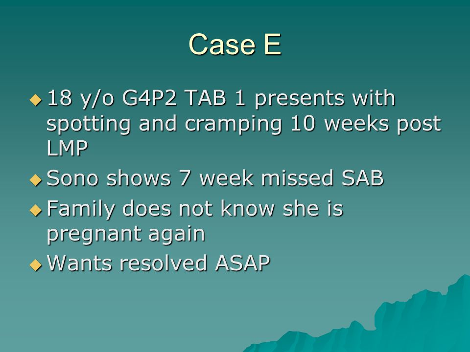 Case E 18 y/o G4P2 TAB 1 presents with spotting and cramping 10 weeks post LMP 18 y/o G4P2 TAB 1 presents with spotting and cramping 10 weeks post LMP