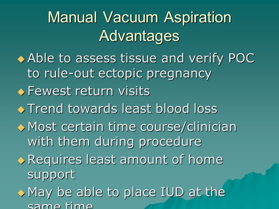 Manual Vacuum Aspiration Advantages Able to assess tissue and verify POC to rule-out ectopic pregnancy Able to assess tissue and verify POC to rule-ou