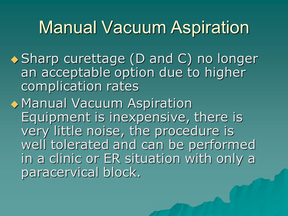Manual Vacuum Aspiration Sharp curettage (D and C) no longer an acceptable option due to higher complication rates Sharp curettage (D and C) no longer an acceptable option due to higher complication rates Manual Vacuum Aspiration Equipment is inexpensive, there is very little noise, the procedure is well tolerated and can be performed in a clinic or ER situation with only a paracervical block.