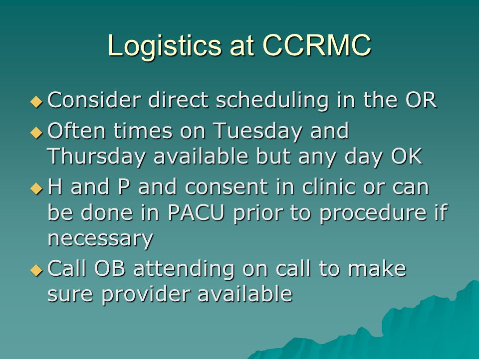 Logistics at CCRMC Consider direct scheduling in the OR Consider direct scheduling in the OR Often times on Tuesday and Thursday available but any day OK Often times on Tuesday and Thursday available but any day OK H and P and consent in clinic or can be done in PACU prior to procedure if necessary H and P and consent in clinic or can be done in PACU prior to procedure if necessary Call OB attending on call to make sure provider available Call OB attending on call to make sure provider available