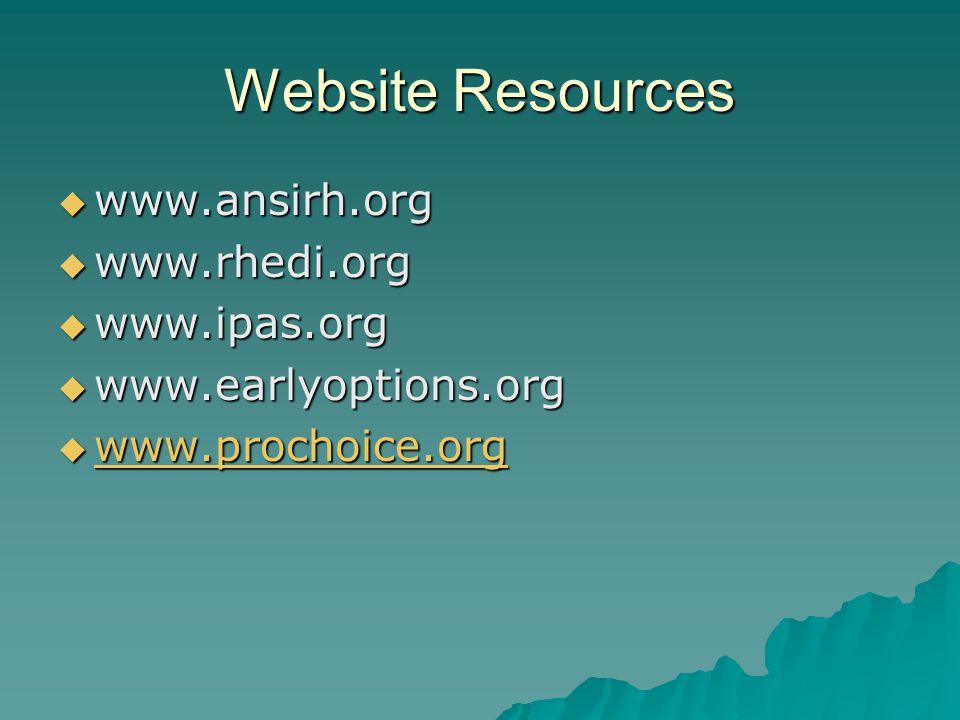 Website Resources www.ansirh.org www.ansirh.org www.rhedi.org www.rhedi.org www.ipas.org www.ipas.org www.earlyoptions.org www.earlyoptions.org www.prochoice.org www.prochoice.org www.prochoice.org