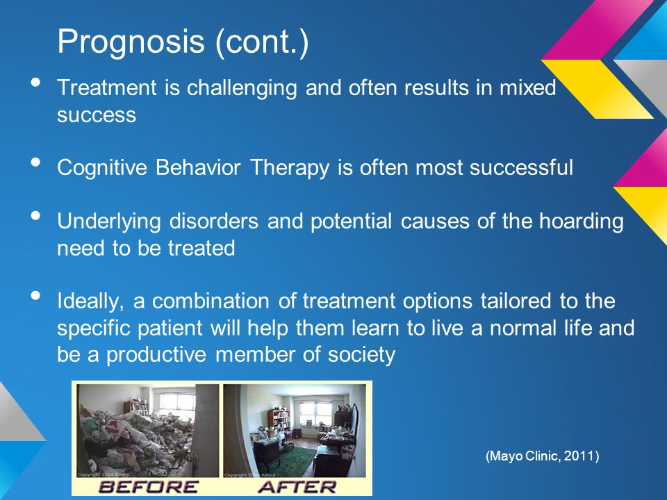 Prognosis (cont.) Treatment is challenging and often results in mixed success Cognitive Behavior Therapy is often most successful Underlying disorders and potential causes of the hoarding need to be treated Ideally, a combination of treatment options tailored to the specific patient will help them learn to live a normal life and be a productive member of society (Mayo Clinic, 2011)