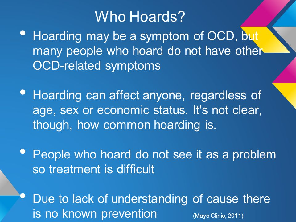 Who Hoards? Hoarding may be a symptom of OCD, but many people who hoard do not have other OCD-related symptoms Hoarding can affect anyone, regardless