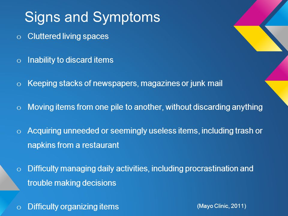 Signs and Symptoms o Cluttered living spaces o Inability to discard items o Keeping stacks of newspapers, magazines or junk mail o Moving items from one pile to another, without discarding anything o Acquiring unneeded or seemingly useless items, including trash or napkins from a restaurant o Difficulty managing daily activities, including procrastination and trouble making decisions o Difficulty organizing items o Shame or embarrassment o Excessive attachment to possessions, including discomfort letting others touch or borrow possessions o Limited or no social interactions (Mayo Clinic, 2011)