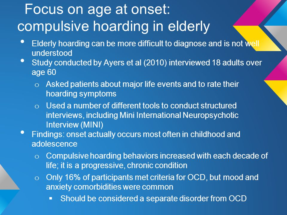 Focus on age at onset: compulsive hoarding in elderly Elderly hoarding can be more difficult to diagnose and is not well understood Study conducted by