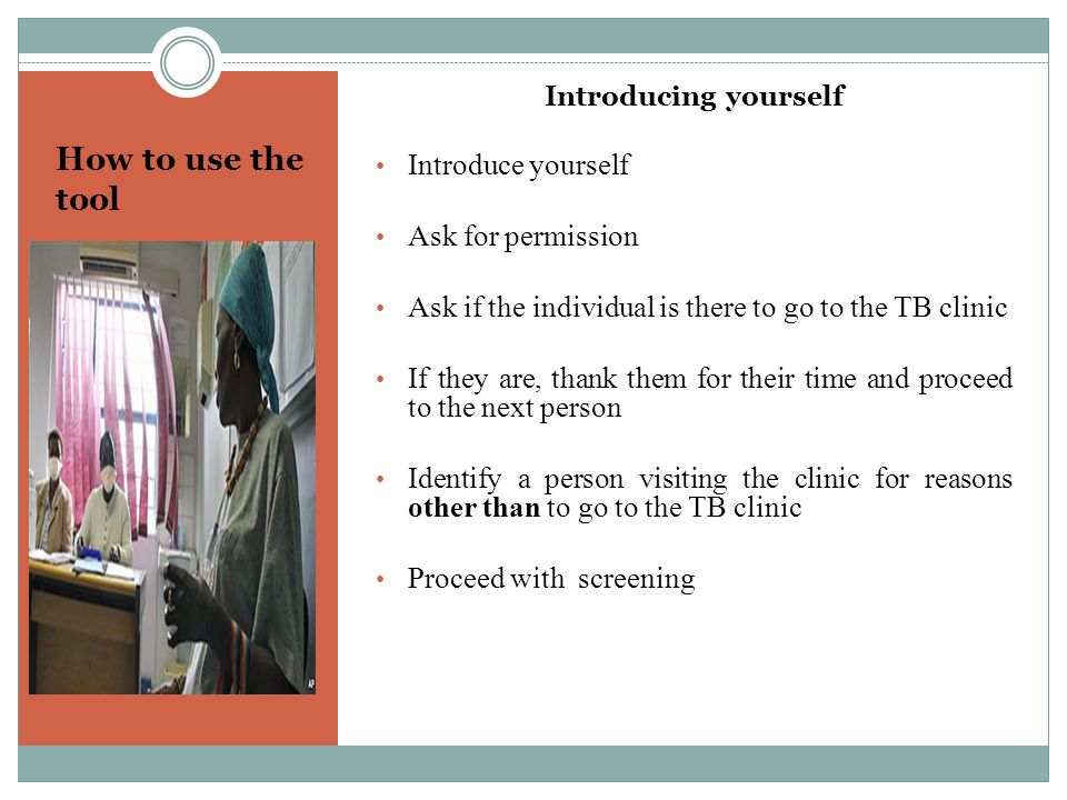 How to use the tool Introducing yourself Introduce yourself Ask for permission Ask if the individual is there to go to the TB clinic If they are, than