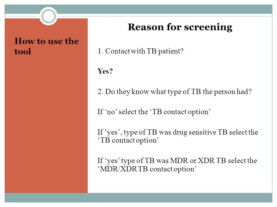 How to use the tool Reason for screening 1. Contact with TB patient? Yes? 2. Do they know what type of TB the person had? If no select the TB contact