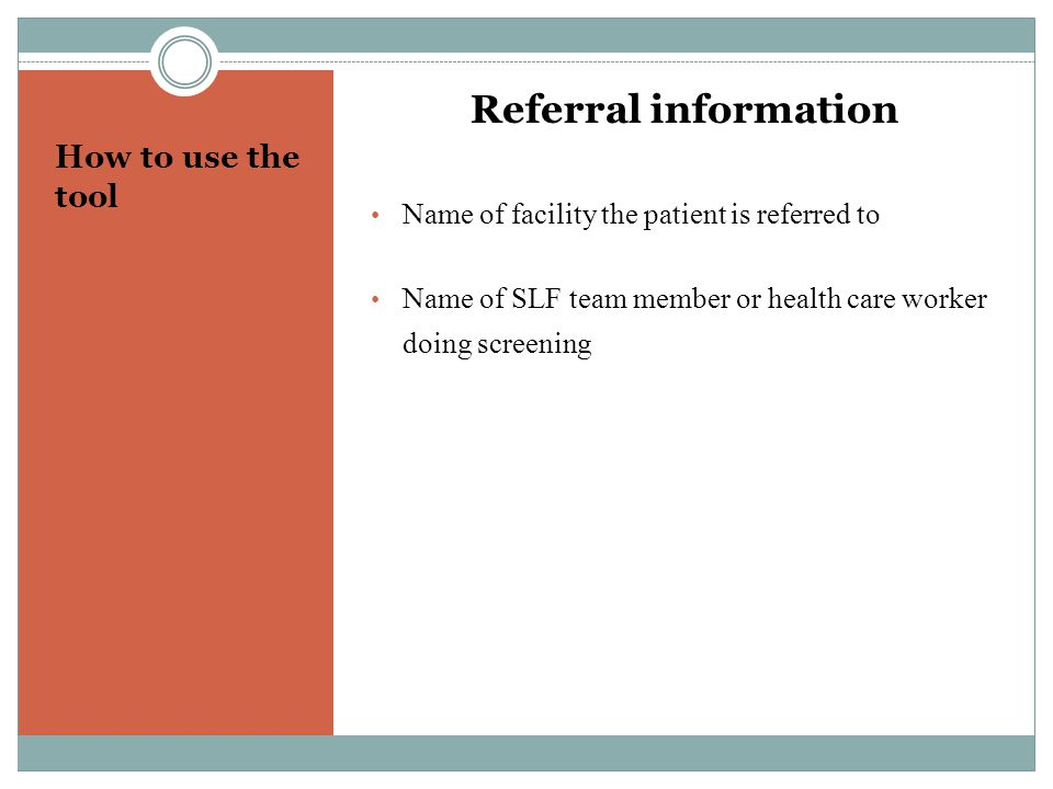 How to use the tool Referral information Name of facility the patient is referred to Name of SLF team member or health care worker doing screening