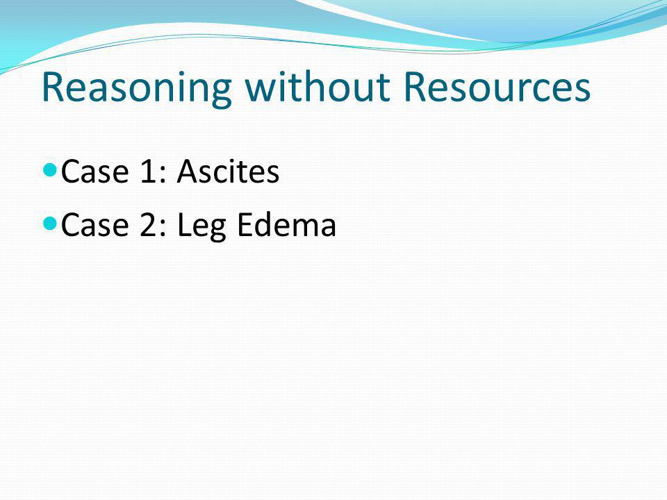 Reasoning without Resources Case 1: Ascites Case 2: Leg Edema