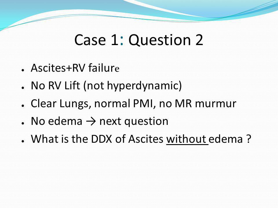 Case 1 : Question 2 Ascites+RV failur e No RV Lift (not hyperdynamic) Clear Lungs, normal PMI, no MR murmur No edema next question What is the DDX of