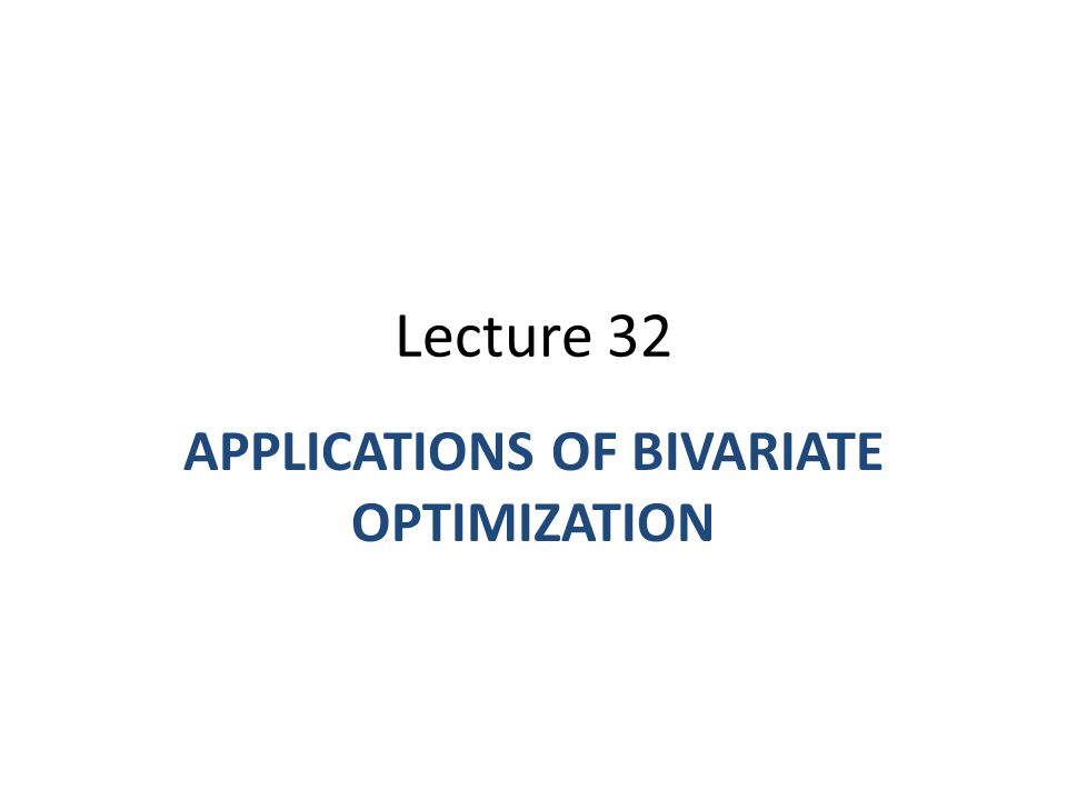 Lecture 32 APPLICATIONS OF BIVARIATE OPTIMIZATION