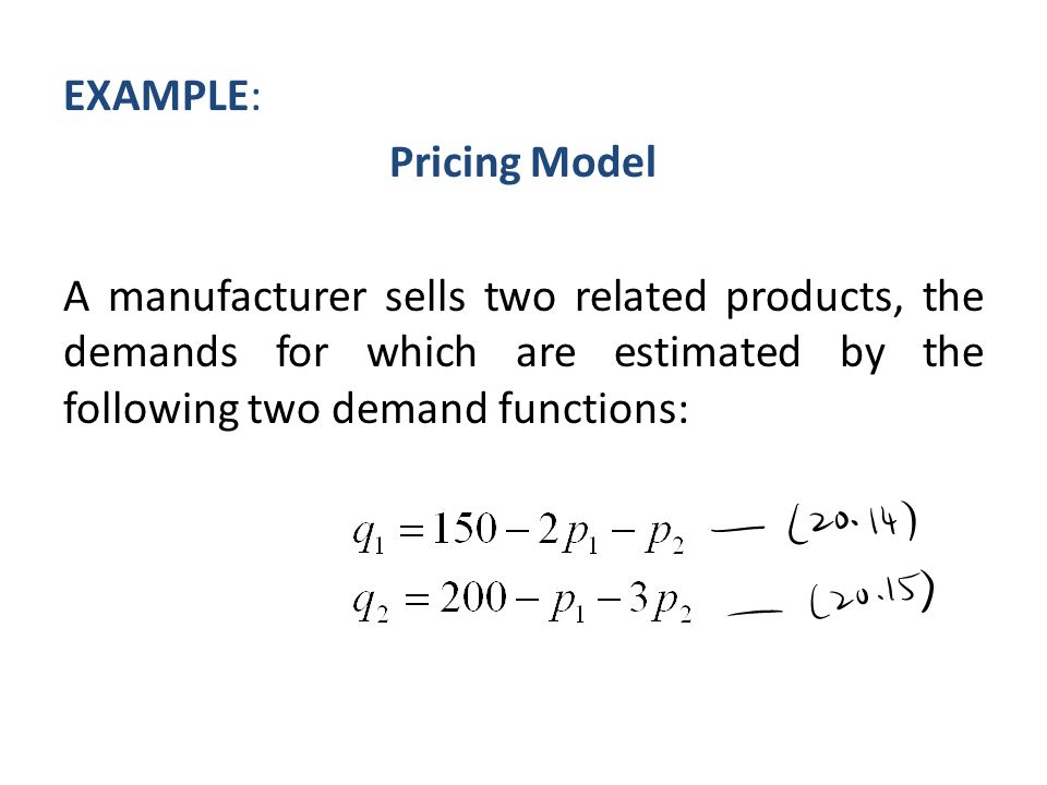 EXAMPLE: Pricing Model A manufacturer sells two related products, the demands for which are estimated by the following two demand functions: