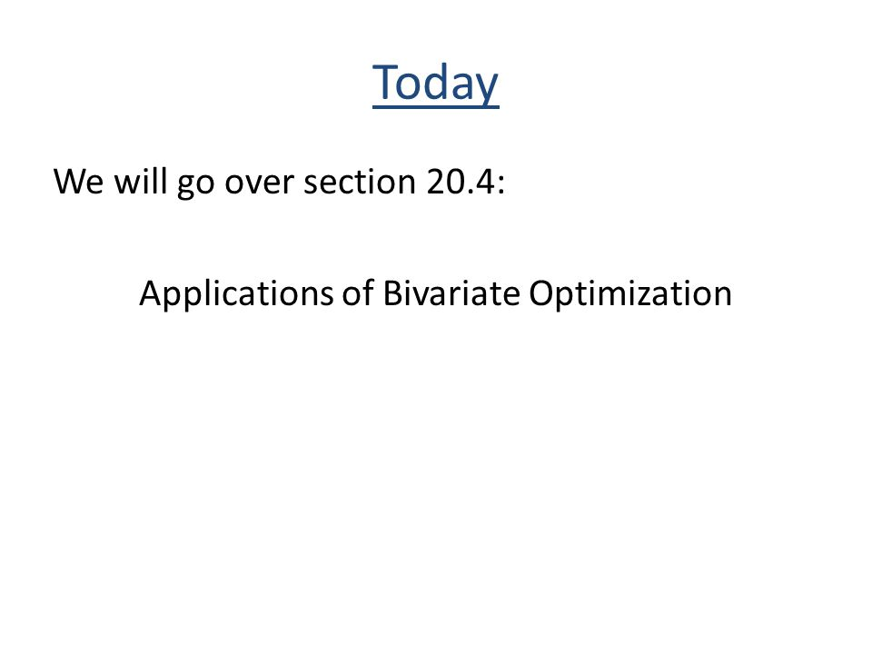 Today We will go over section 20.4: Applications of Bivariate Optimization