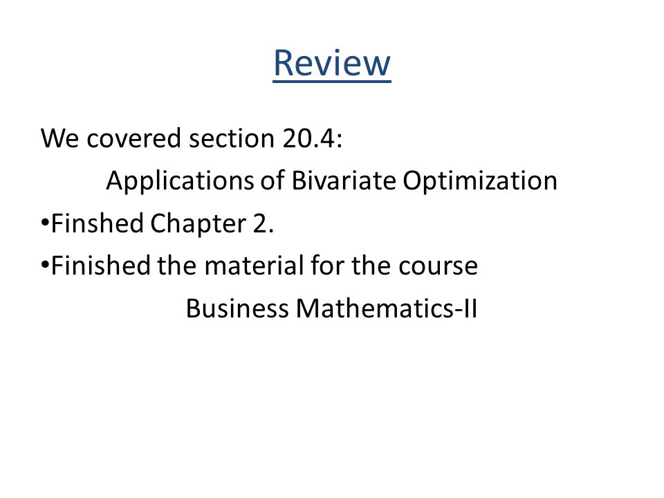 Review We covered section 20.4: Applications of Bivariate Optimization Finshed Chapter 2.