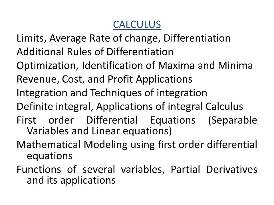 CALCULUS Limits, Average Rate of change, Differentiation Additional Rules of Differentiation Optimization, Identification of Maxima and Minima Revenue, Cost, and Profit Applications Integration and Techniques of integration Definite integral, Applications of integral Calculus First order Differential Equations (Separable Variables and Linear equations) Mathematical Modeling using first order differential equations Functions of several variables, Partial Derivatives and its applications