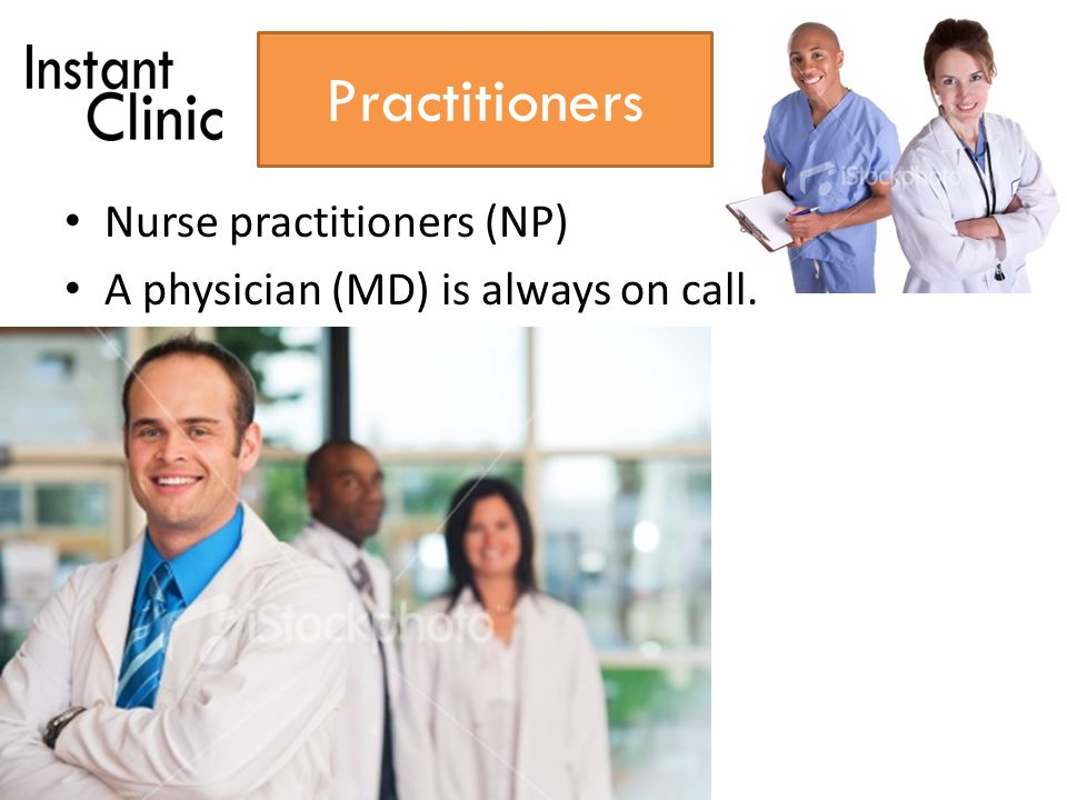 Practitioners Nurse practitioners (NP) A physician (MD) is always on call.
