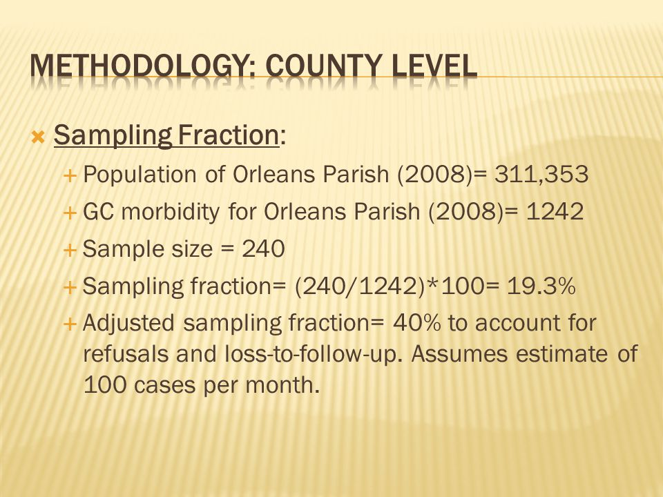 Sampling Fraction: Population of Orleans Parish (2008)= 311,353 GC morbidity for Orleans Parish (2008)= 1242 Sample size = 240 Sampling fraction= (240/1242)*100= 19.3% Adjusted sampling fraction= 40% to account for refusals and loss-to-follow-up.