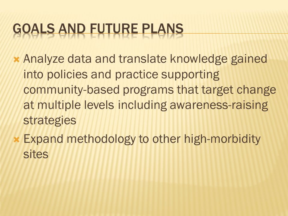 Analyze data and translate knowledge gained into policies and practice supporting community-based programs that target change at multiple levels including awareness-raising strategies Expand methodology to other high-morbidity sites